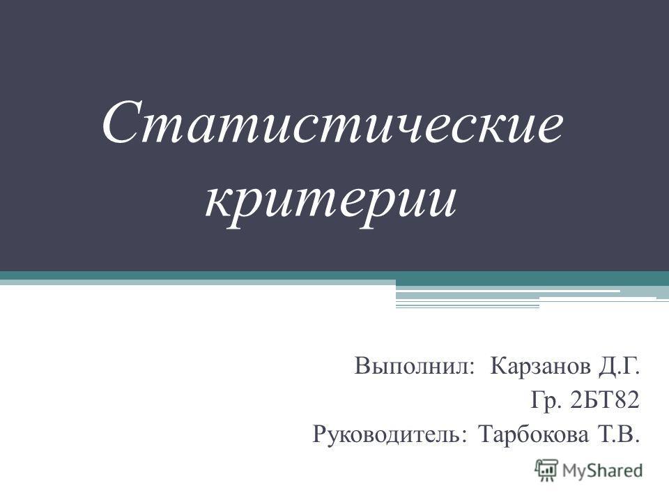 Статистические критерии Выполнил: Карзанов Д.Г. Гр. 2БТ82 Руководитель: Тарбокова Т.В.