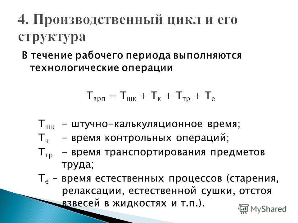 В течение рабочего периода выполняются технологические операции Т врп = Т шк + Т к + Т тр + Т е Т шк - штучно-калькуляционное время; Т к - время контрольных операций; Т тр - время транспортирования предметов труда; Т е - время естественных процессов