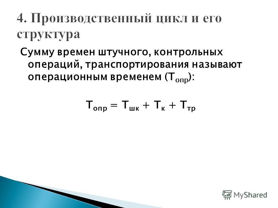 Сумму времен штучного, контрольных операций, транспортирования называют операционным временем (Т опр ): Т опр = Т шк + Т к + Т тр