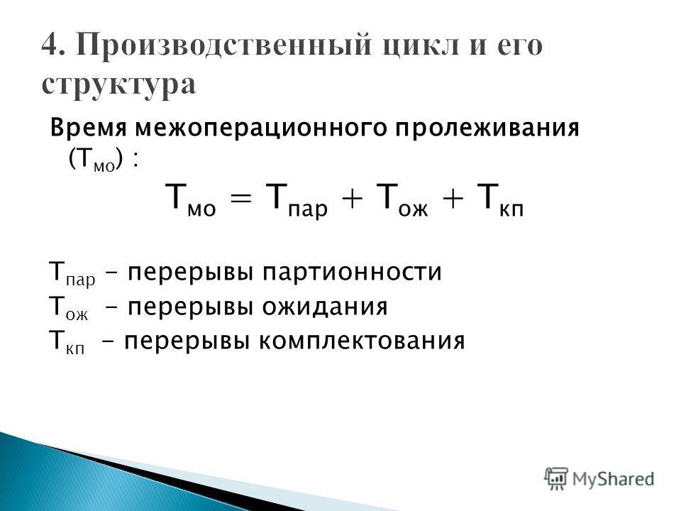 Время межоперационного пролеживания (Т мо ) : Т мо = Т пар + Т ож + Т кп Т пар - перерывы партионности Т ож - перерывы ожидания Т кп - перерывы комплектования