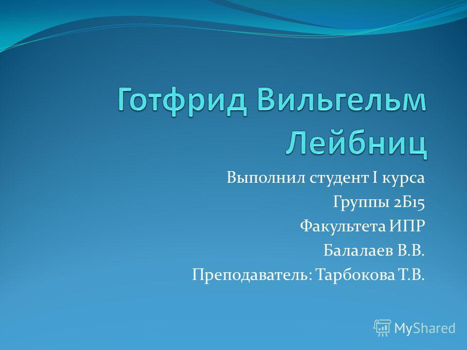 Выполнил студент I курса Группы 2Б15 Факультета ИПР Балалаев В.В. Преподаватель: Тарбокова Т.В.