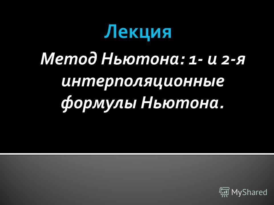 Метод Ньютона: 1- и 2-я интерполяционные формулы Ньютона.