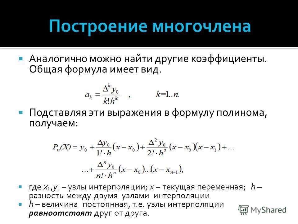 Аналогично можно найти другие коэффициенты. Общая формула имеет вид. Подставляя эти выражения в формулу полинома, получаем: где x i,y i – узлы интерполяции; x – текущая переменная; h – разность между двумя узлами интерполяции h – величина постоянная,