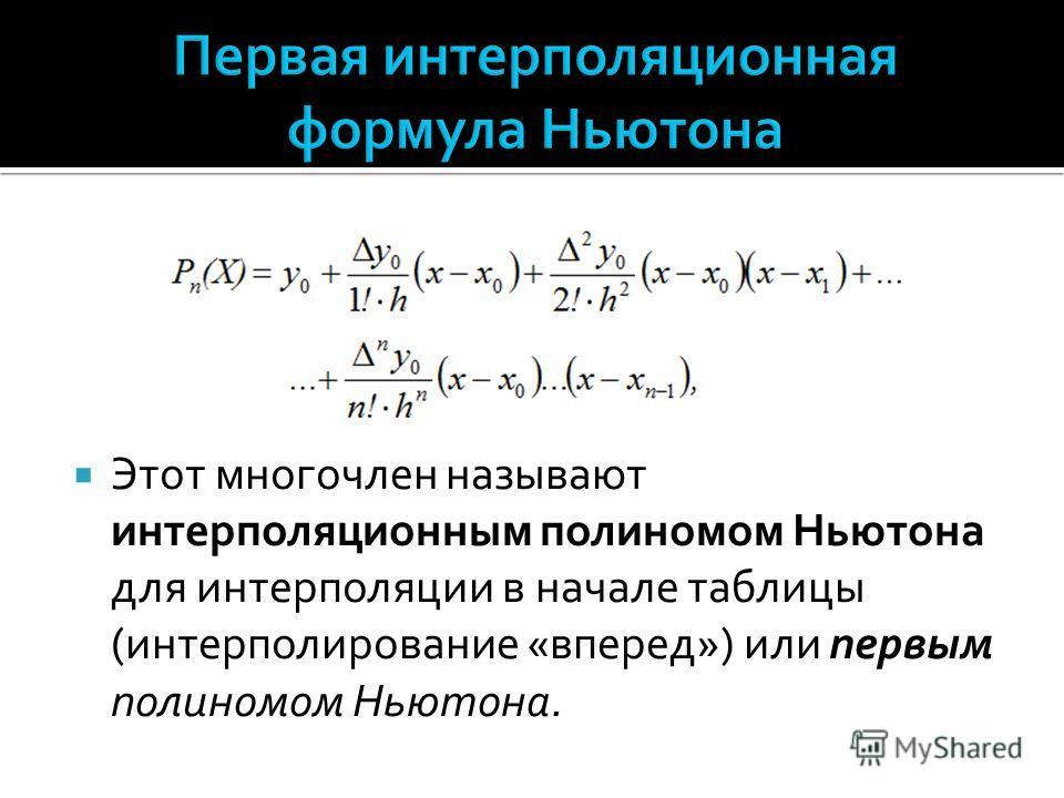 Этот многочлен называют интерполяционным полиномом Ньютона для интерполяции в начале таблицы (интерполирование «вперед») или первым полиномом Ньютона.