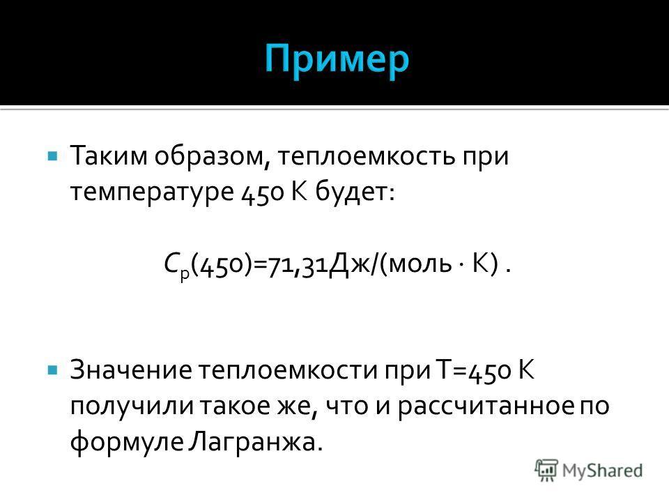 Таким образом, теплоемкость при температуре 450 К будет: С p (450)=71,31Дж/(моль К). Значение теплоемкости при Т=450 К получили такое же, что и рассчитанное по формуле Лагранжа.