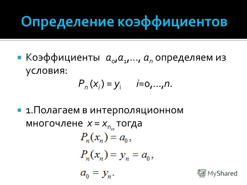 Коэффициенты а 0,а 1,..., а n определяем из условия: P n (x i ) = y i i=0,...,n. 1.Полагаем в интерполяционном многочлене x = x n,, тогда