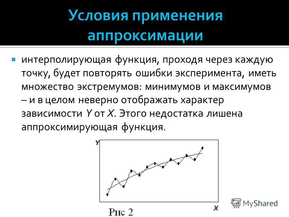интерполирующая функция, проходя через каждую точку, будет повторять ошибки эксперимента, иметь множество экстремумов: минимумов и максимумов – и в целом неверно отображать характер зависимости Y от X. Этого недостатка лишена аппроксимирующая функция