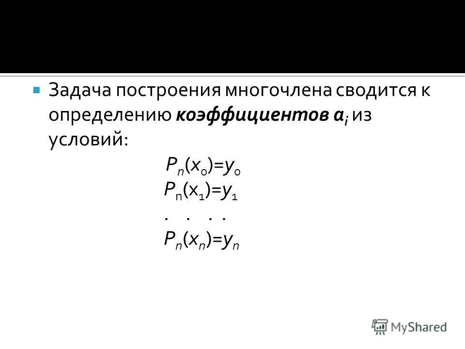Задача построения многочлена сводится к определению коэффициентов а i из условий: P n (x 0 )=y 0 P n (x 1 )=y 1.... P n (x n )=y n