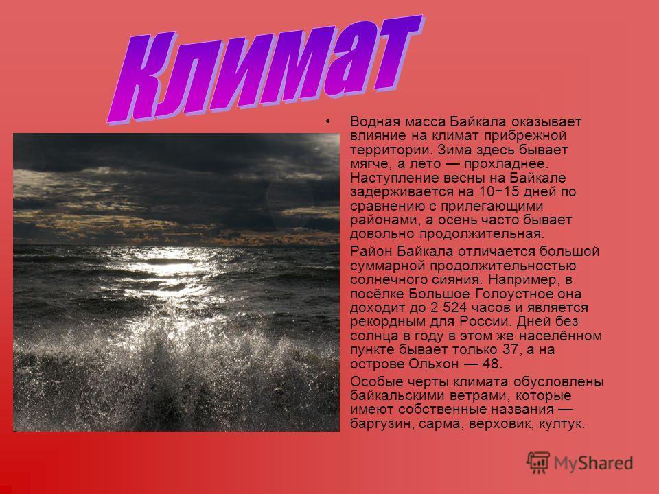 Водная масса Байкала оказывает влияние на климат прибрежной территории. Зима здесь бывает мягче, а лето прохладнее. Наступление весны на Байкале задерживается на 1015 дней по сравнению с прилегающими районами, а осень часто бывает довольно продолжите