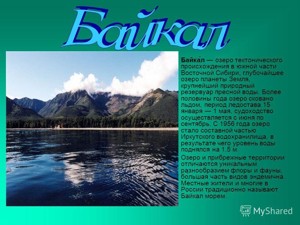 Байка́л озеро тектонического происхождения в южной части Восточной Сибири, глубочайшее озеро планеты Земля, крупнейший природный резервуар пресной воды. Более половины года озеро сковано льдом, период ледостава 15 января 1 мая, судоходство осуществля