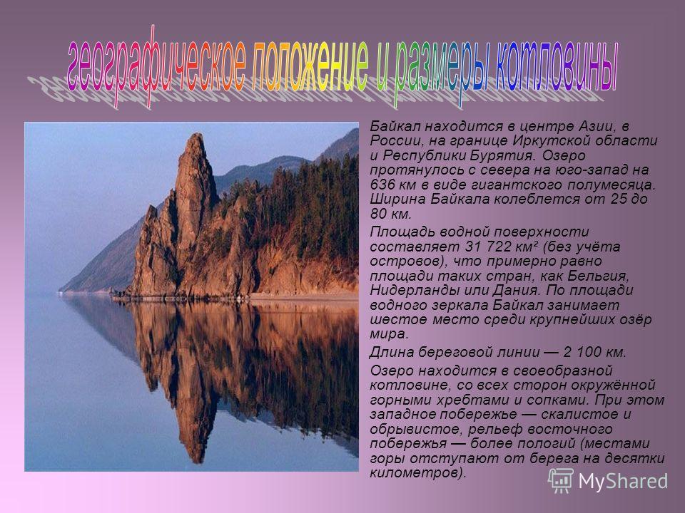 Байкал находится в центре Азии, в России, на границе Иркутской области и Республики Бурятия. Озеро протянулось с севера на юго-запад на 636 км в виде гигантского полумесяца. Ширина Байкала колеблется от 25 до 80 км. Площадь водной поверхности составл