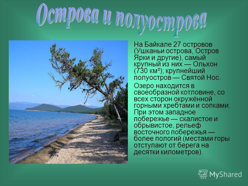 На Байкале 27 островов (Ушканьи острова, Остров Ярки и другие), самый крупный из них Ольхон (730 км²); крупнейший полуостров Святой Нос. Озеро находится в своеобразной котловине, со всех сторон окружённой горными хребтами и сопками. При этом западное