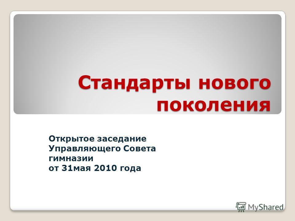Стандарты нового поколения Открытое заседание Управляющего Совета гимназии от 31мая 2010 года