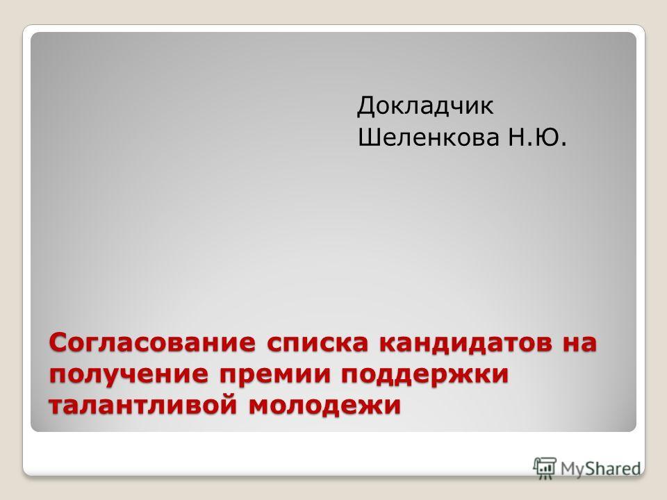 Согласование списка кандидатов на получение премии поддержки талантливой молодежи Докладчик Шеленкова Н.Ю.