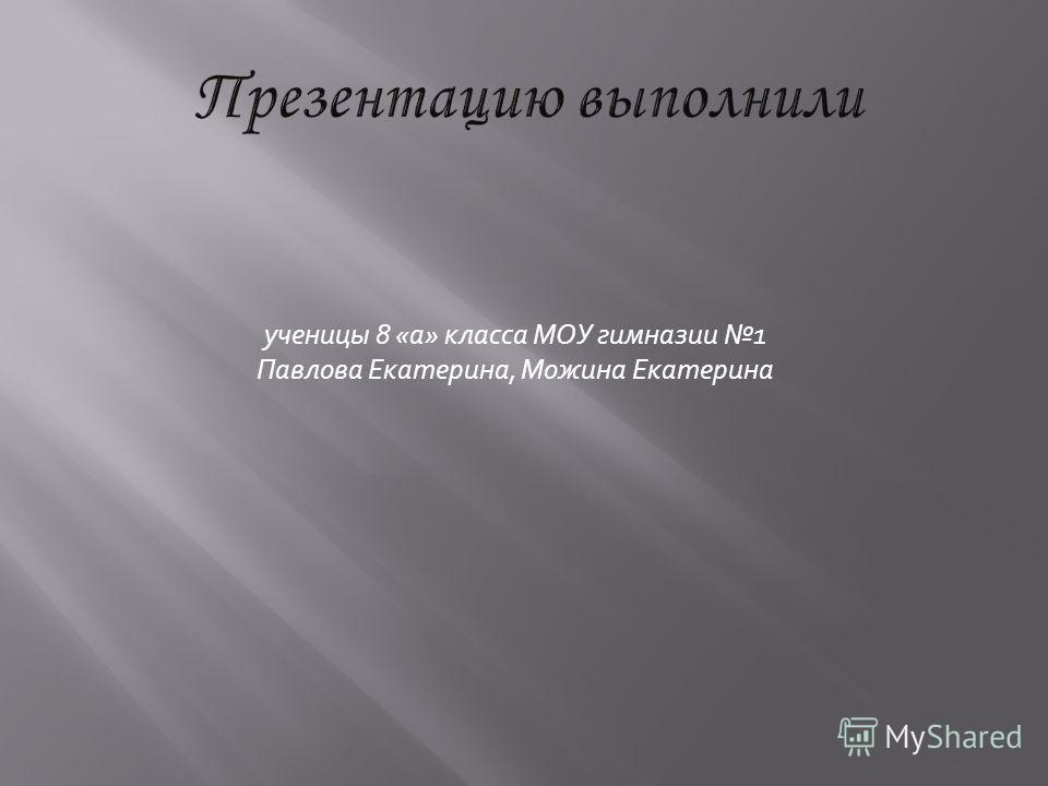 ученицы 8 «а» класса МОУ гимназии 1 Павлова Екатерина, Можина Екатерина