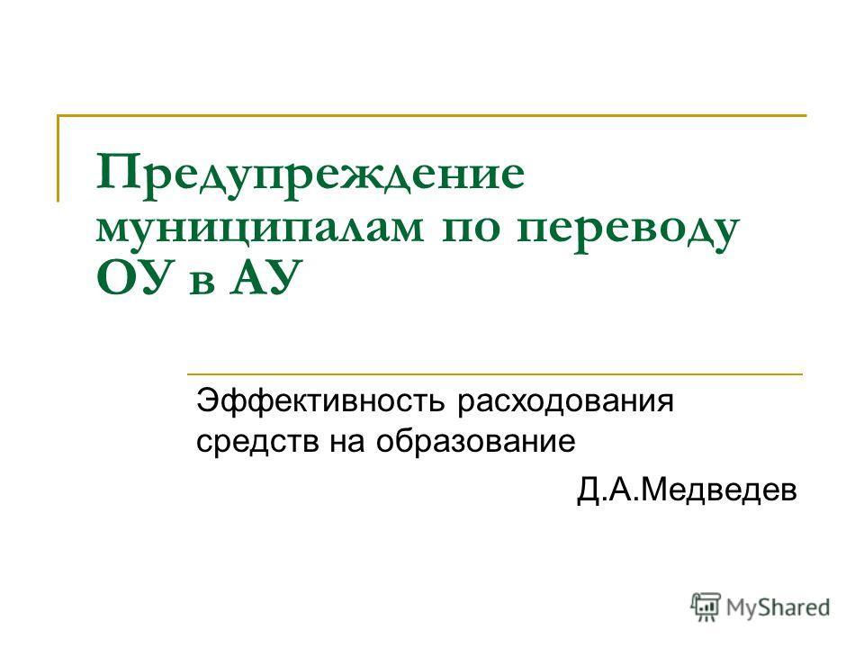 Предупреждение муниципалам по переводу ОУ в АУ Эффективность расходования средств на образование Д.А.Медведев