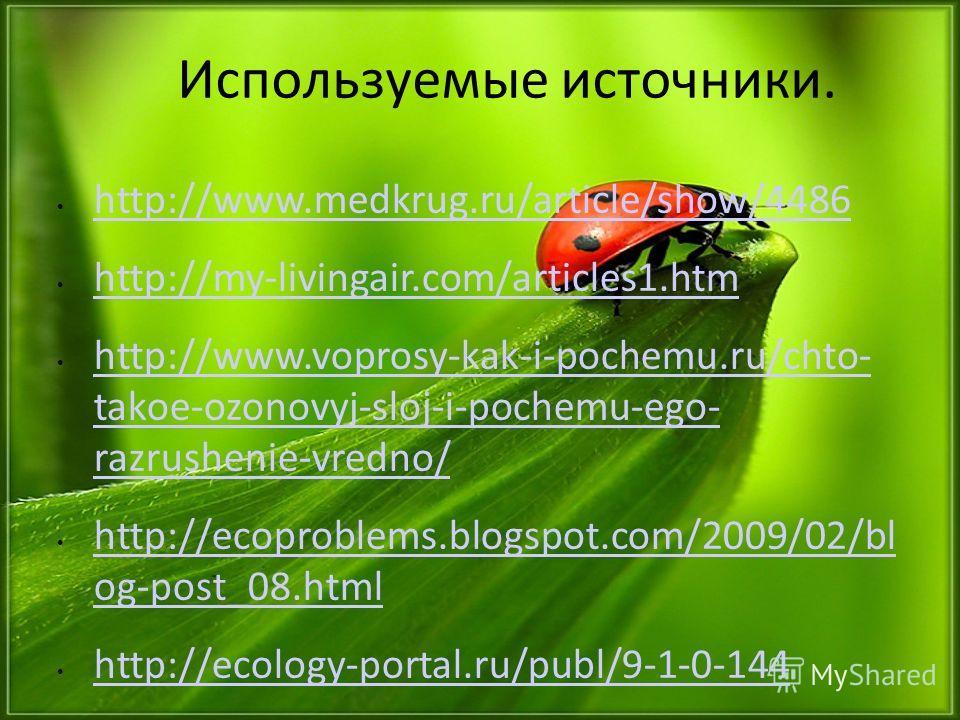 Используемые источники. http://www.medkrug.ru/article/show/4486 http://my-livingair.com/articles1.htm http://www.voprosy-kak-i-pochemu.ru/chto- takoe-ozonovyj-sloj-i-pochemu-ego- razrushenie-vredno/ http://www.voprosy-kak-i-pochemu.ru/chto- takoe-ozo