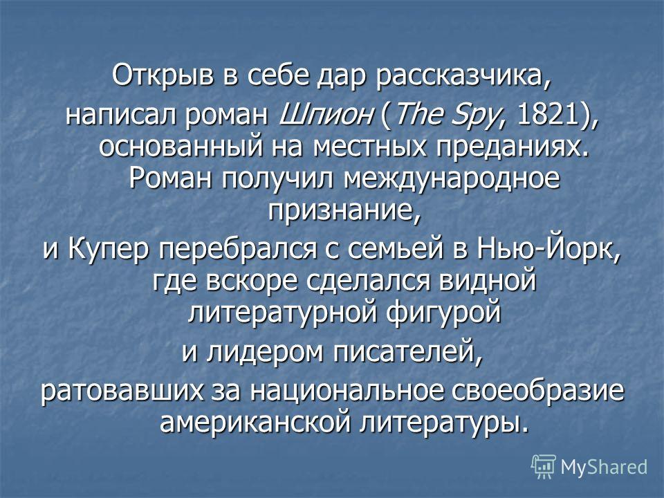 Открыв в себе дар рассказчика, написал роман Шпион (The Spy, 1821), основанный на местных преданиях. Роман получил международное признание, и Купер перебрался с семьей в Нью-Йорк, где вскоре сделался видной литературной фигурой и лидером писателей, р