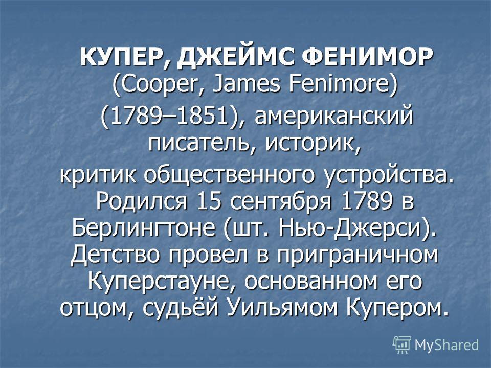 КУПЕР, ДЖЕЙМС ФЕНИМОР (Cooper, James Fenimore) КУПЕР, ДЖЕЙМС ФЕНИМОР (Cooper, James Fenimore) (1789–1851), американский писатель, историк, (1789–1851), американский писатель, историк, критик общественного устройства. Родился 15 сентября 1789 в Берлин