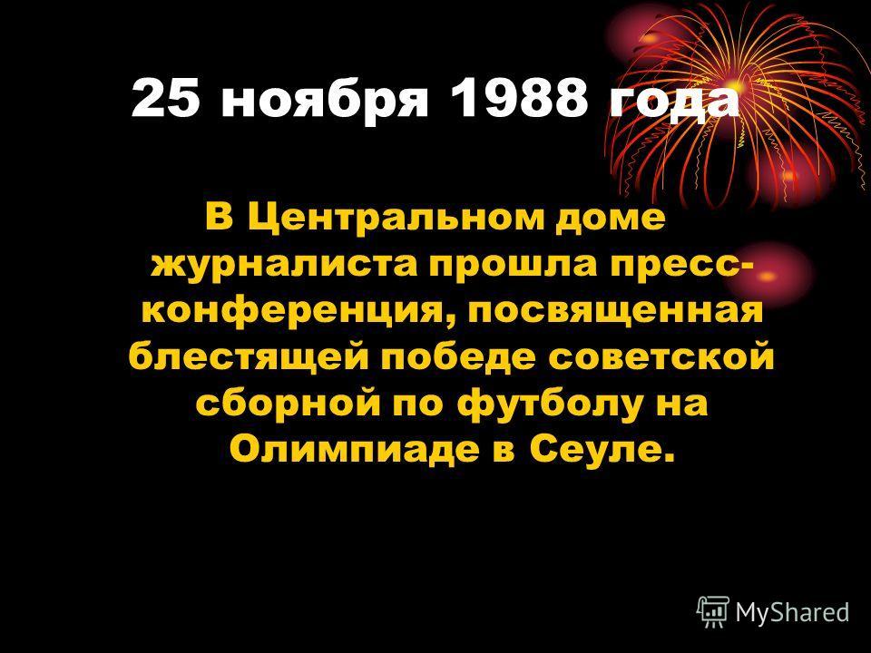 25 ноября 1988 года В Центральном доме журналиста прошла пресс- конференция, посвященная блестящей победе советской сборной по футболу на Олимпиаде в Сеуле.