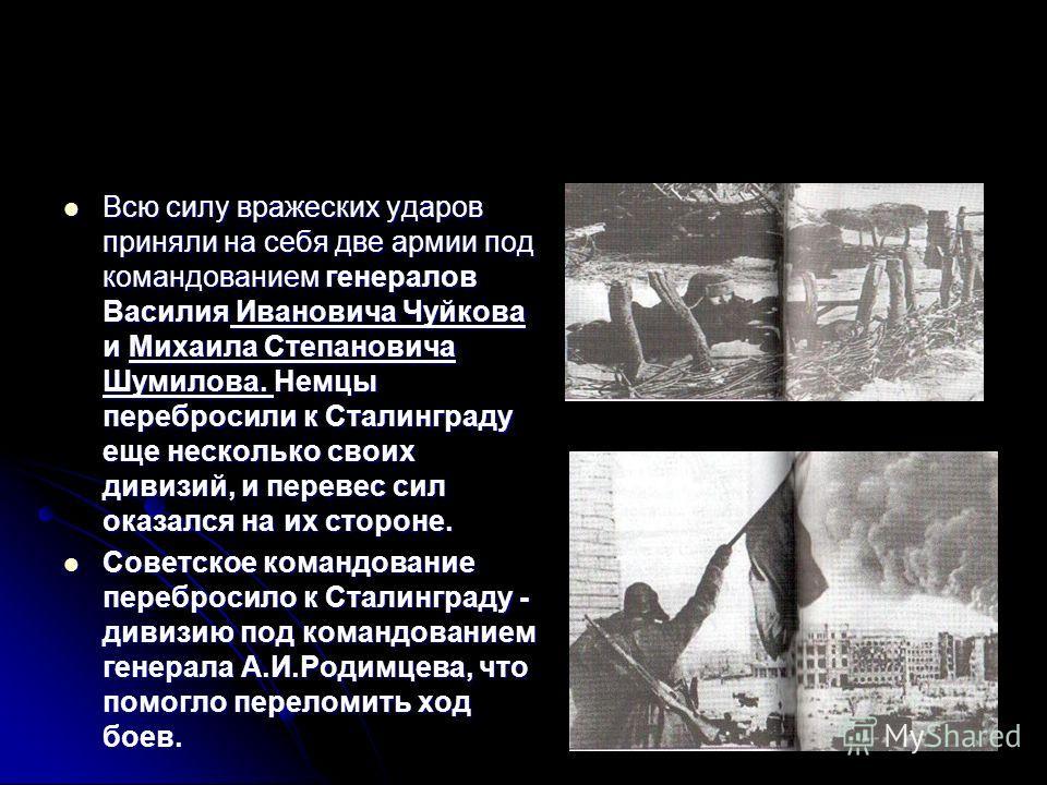Всю силу вражеских ударов приняли на себя две армии под командованием генералов Василия Ивановича Чуйкова и Михаила Степановича Шумилова. Немцы перебросили к Сталинграду еще несколько своих дивизий, и перевес сил оказался на их стороне. Всю силу враж