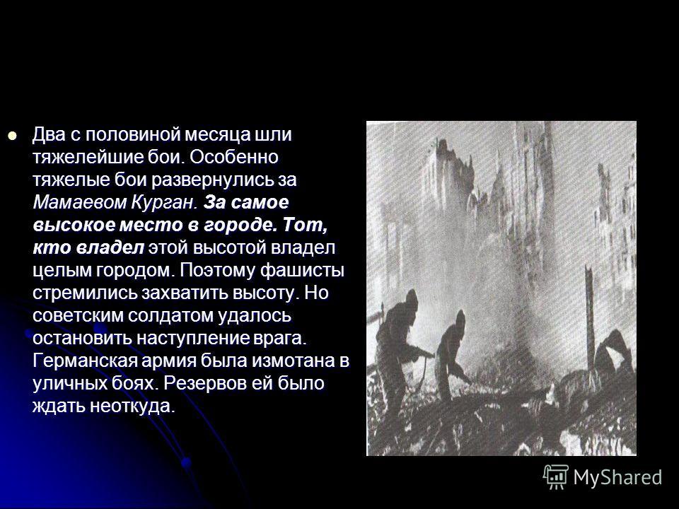 Два с половиной месяца шли тяжелейшие бои. Особенно тяжелые бои развернулись за Мамаевом Курган. За самое высокое место в городе. Тот, кто владел этой высотой владел целым городом. Поэтому фашисты стремились захватить высоту. Но советским солдатом уд