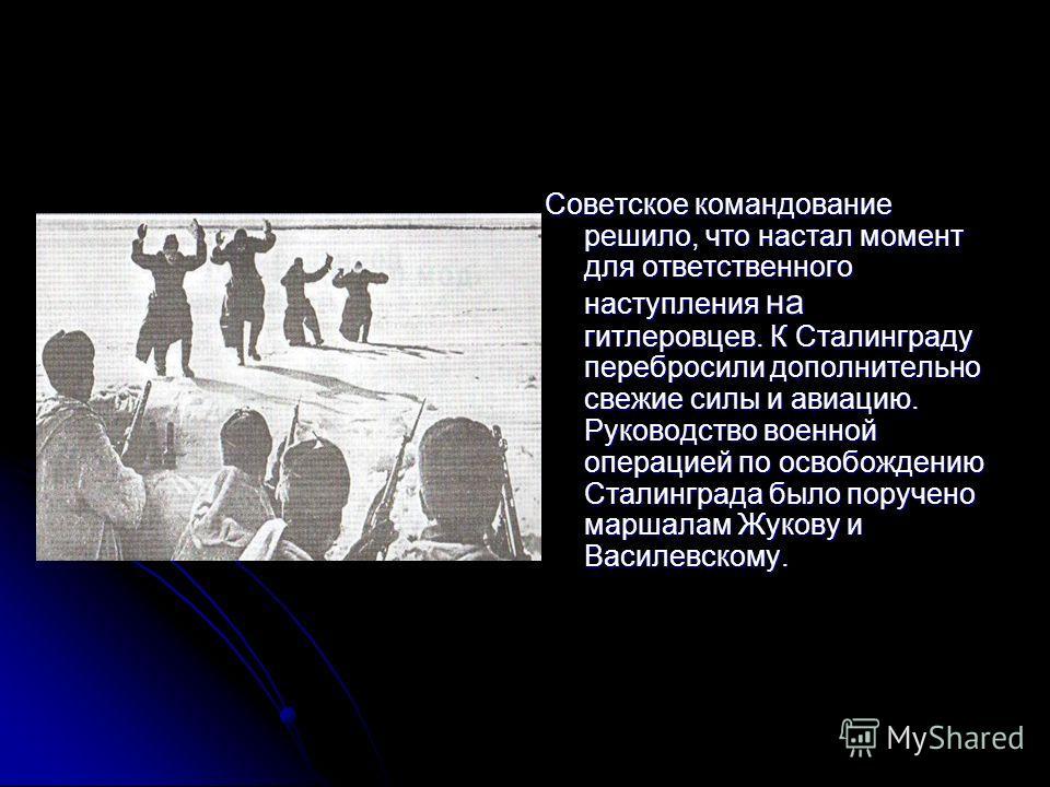 Советское командование решило, что настал момент для ответственного наступления на гитлеровцев. К Сталинграду перебросили дополнительно свежие силы и авиацию. Руководство военной операцией по освобождению Сталинграда было поручено маршалам Жукову и В
