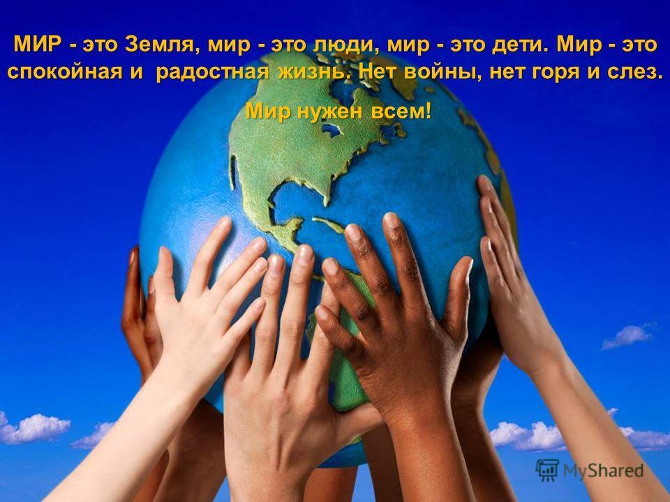 МИР - это Земля, мир - это люди, мир - это дети. Мир - это спокойная и радостная жизнь. Нет войны, нет горя и слез. Мир нужен всем! Мир нужен всем!
