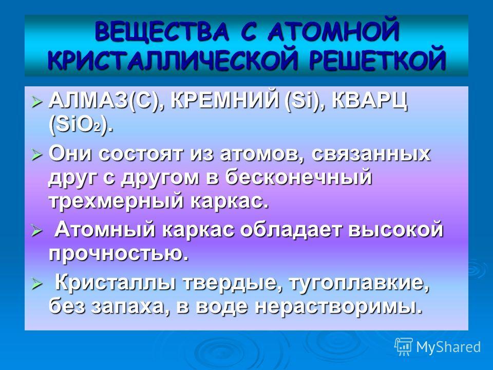 ВЕЩЕСТВА С АТОМНОЙ КРИСТАЛЛИЧЕСКОЙ РЕШЕТКОЙ АЛМАЗ(С), КРЕМНИЙ (Si), КВАРЦ (SiO 2 ). АЛМАЗ(С), КРЕМНИЙ (Si), КВАРЦ (SiO 2 ). Они состоят из атомов, связанных друг с другом в бесконечный трехмерный каркас. Они состоят из атомов, связанных друг с другом