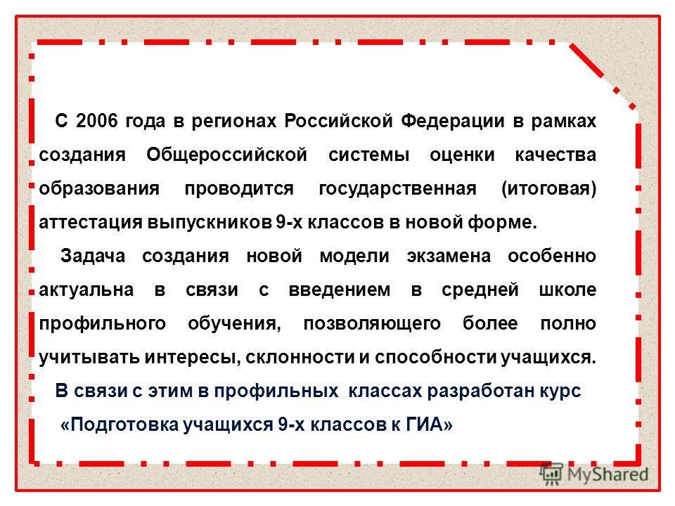 С 2006 года в регионах Российской Федерации в рамках создания Общероссийской системы оценки качества образования проводится государственная (итоговая) аттестация выпускников 9-х классов в новой форме. Задача создания новой модели экзамена особенно а