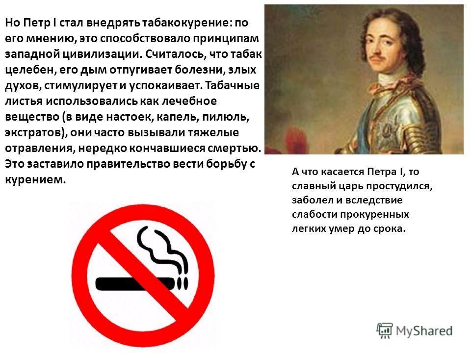 Но Петр I стал внедрять табакокурение: по его мнению, это способствовало принципам западной цивилизации. Считалось, что табак целебен, его дым отпугивает болезни, злых духов, стимулирует и успокаивает. Табачные листья использовались как лечебное веще