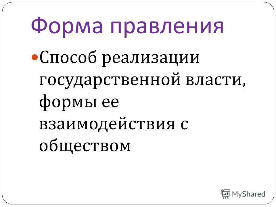 Форма правления Способ реализации государственной власти, формы ее взаимодействия с обществом