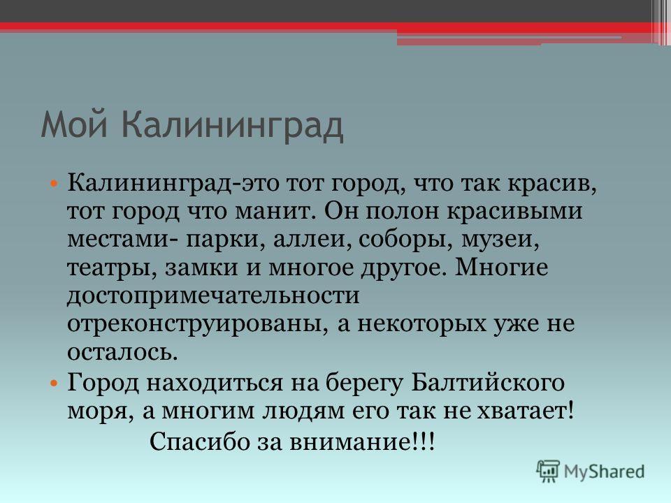 Мой Калининград Калининград-это тот город, что так красив, тот город что манит. Он полон красивыми местами- парки, аллеи, соборы, музеи, театры, замки и многое другое. Многие достопримечательности отреконструированы, а некоторых уже не осталось. Горо