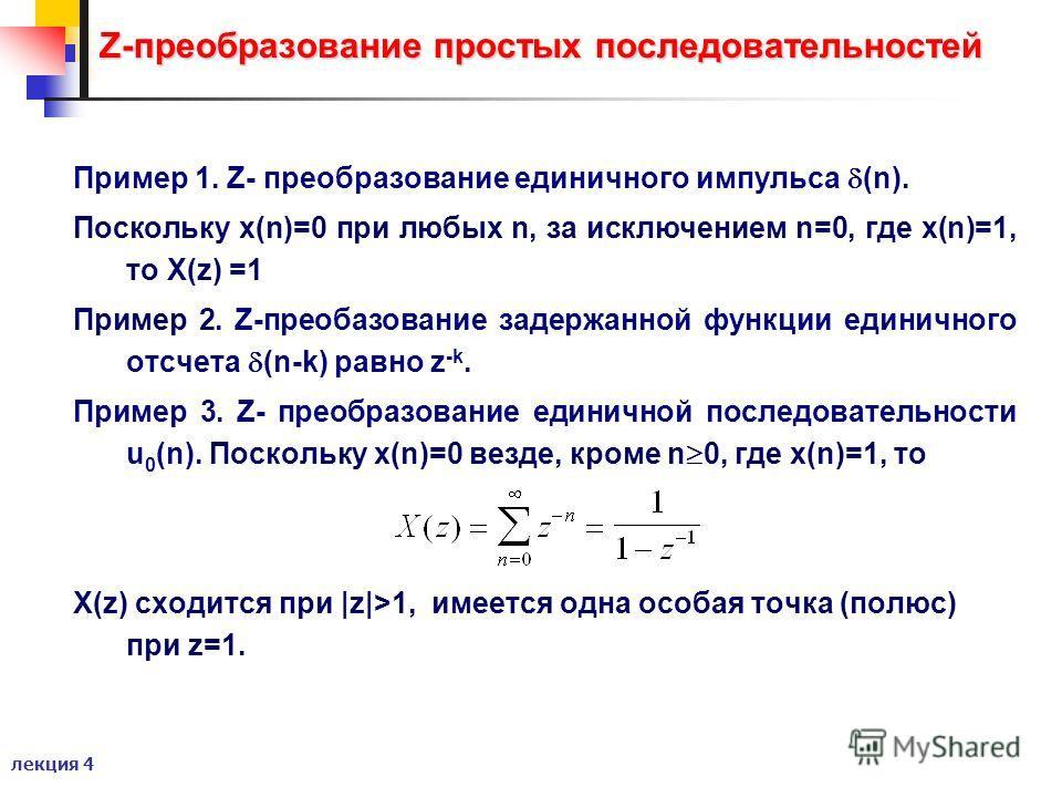 лекция 4 Z-преобразование простых последовательностей Пример 1. Z- преобразование единичного импульса (n). Поскольку x(n)=0 при любых n, за исключением n=0, где x(n)=1, то X(z) =1 Пример 2. Z-преобазование задержанной функции единичного отсчета (n-k)