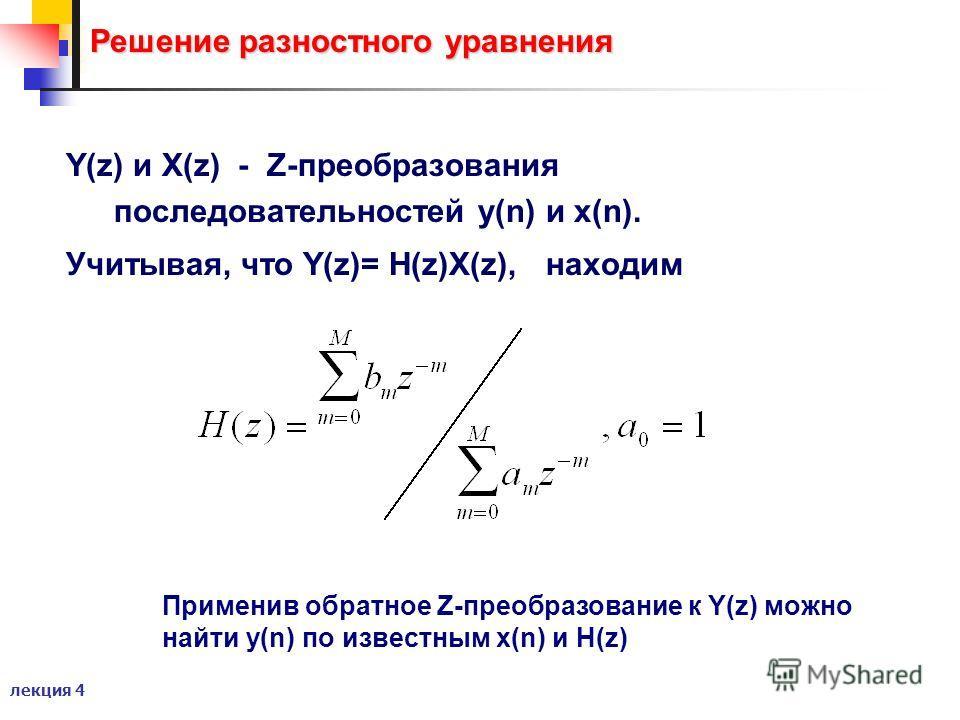 лекция 4 Решение разностного уравнения Y(z) и X(z) - Z-преобразования последовательностей y(n) и x(n). Учитывая, что Y(z)= H(z)X(z),находим Применив обратное Z-преобразование к Y(z) можно найти y(n) по известным x(n) и H(z)