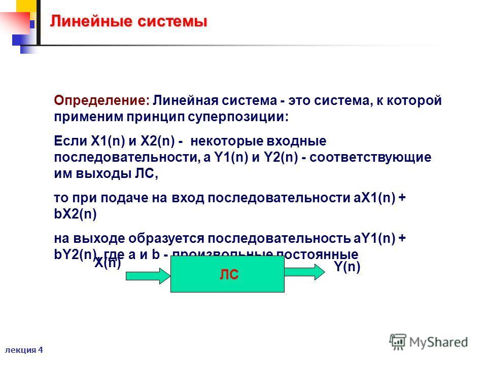 лекция 4 Линейные системы Линейные системы Определение: Линейная система - это система, к которой применим принцип суперпозиции: Если X1(n) и X2(n) - некоторые входные последовательности, а Y1(n) и Y2(n) - соответствующие им выходы ЛС, то при подаче