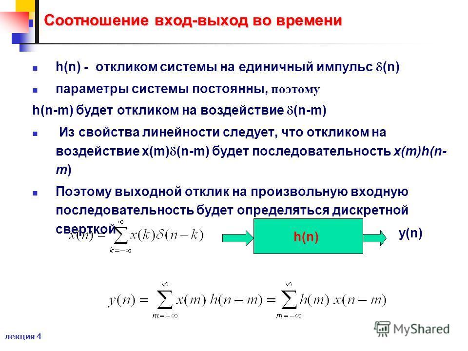 лекция 4 Соотношение вход-выход во времени h(n) - откликом системы на единичный импульс (n) параметры системы постоянны, поэтому h(n-m) будет откликом на воздействие (n-m) Из свойства линейности следует, что откликом на воздействие x(m) (n-m) будет п
