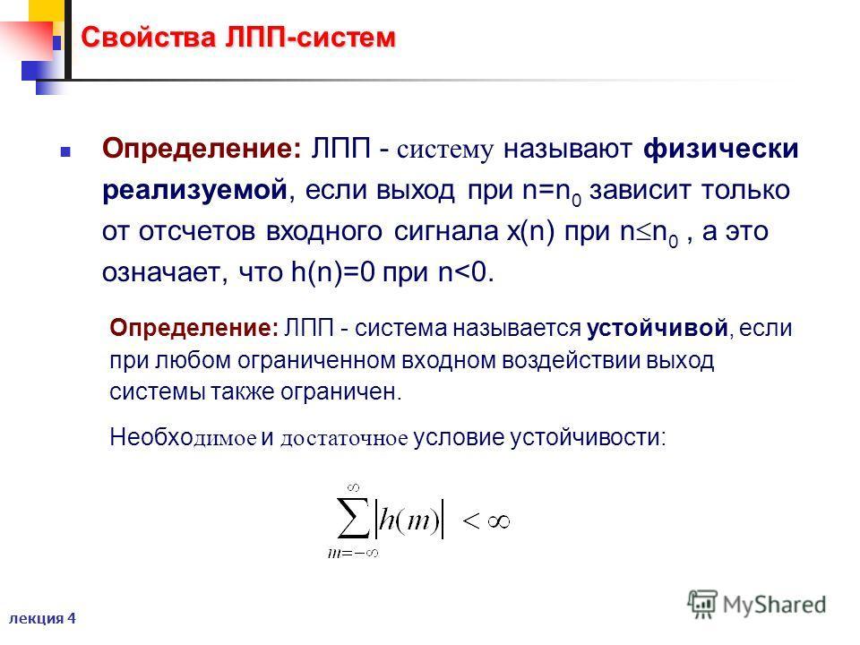 лекция 4 Свойства ЛПП-систем Определение: ЛПП - систему называют физически реализуемой, если выход при n=n 0 зависит только от отсчетов входного сигнала x(n) при n n 0, а это означает, что h(n)=0 при n