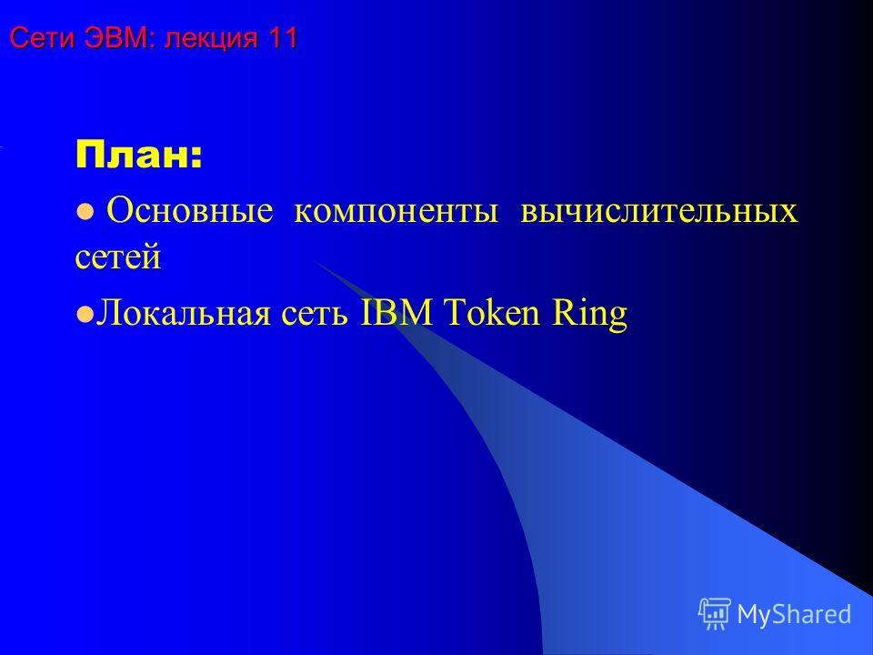 Сети ЭВМ: лекция 11 План: Основные компоненты вычислительных сетей Локальная сеть IBM Token Ring