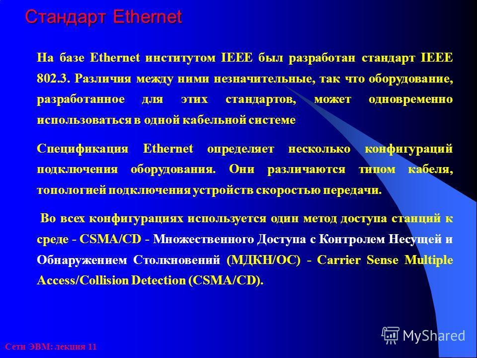 Сети ЭВМ: лекция 11 Стандарт Ethernet На базе Ethernet институтом IEEE был разработан стандарт IEEE 802.3. Различия между ними незначительные, так что оборудование, разработанное для этих стандартов, может одновременно использоваться в одной кабельно