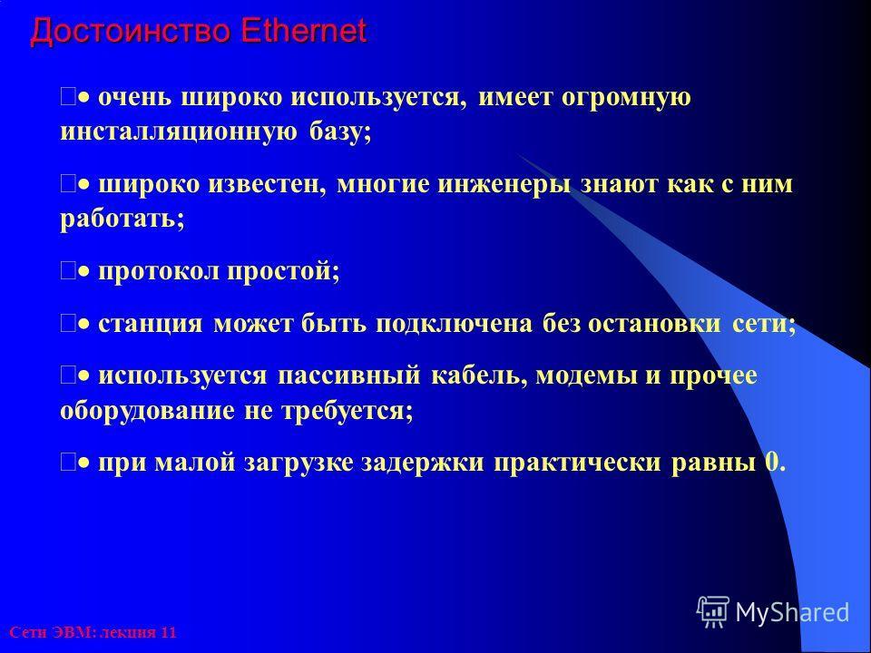 Сети ЭВМ: лекция 11 Достоинство Ethernet очень широко используется, имеет огромную инсталляционную базу; широко известен, многие инженеры знают как с ним работать; протокол простой; станция может быть подключена без остановки сети; используется пасси