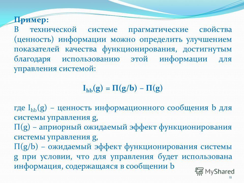 Пример: В технической системе прагматические свойства (ценность) информации можно определить улучшением показателей качества функционирования, достигнутым благодаря использованию этой информации для управления системой: I hb (g) = П(g/b) – П(g) где I