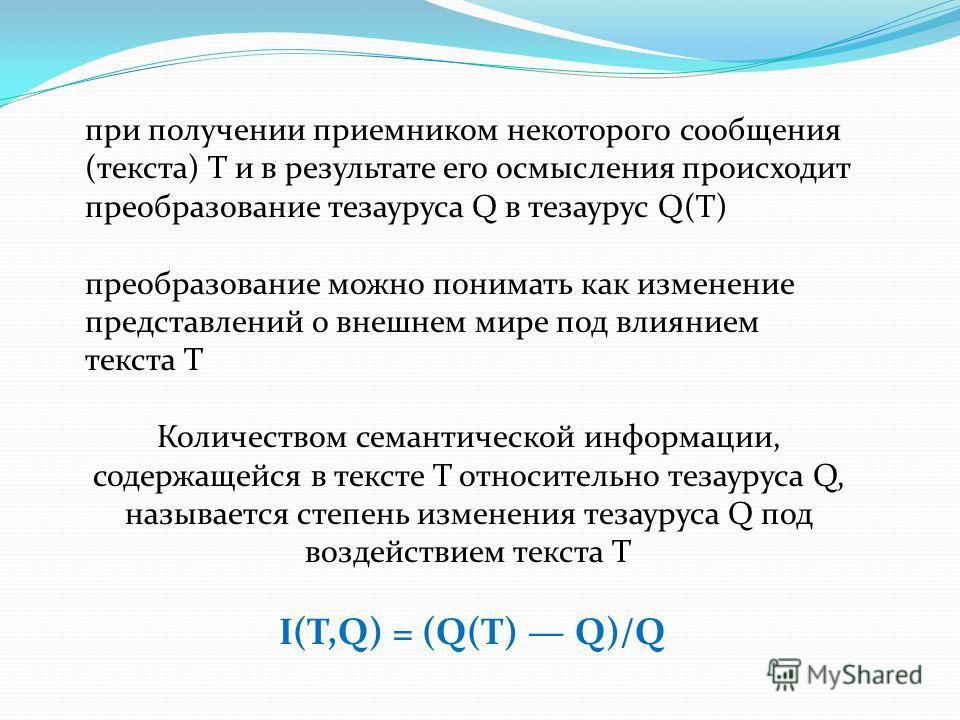 при получении приемником некоторого сообщения (текста) T и в результате его осмысления происходит преобразование тезауруса Q в тезаурус Q(T) преобразование можно понимать как изменение представлений о внешнем мире под влиянием текста T Количеством се