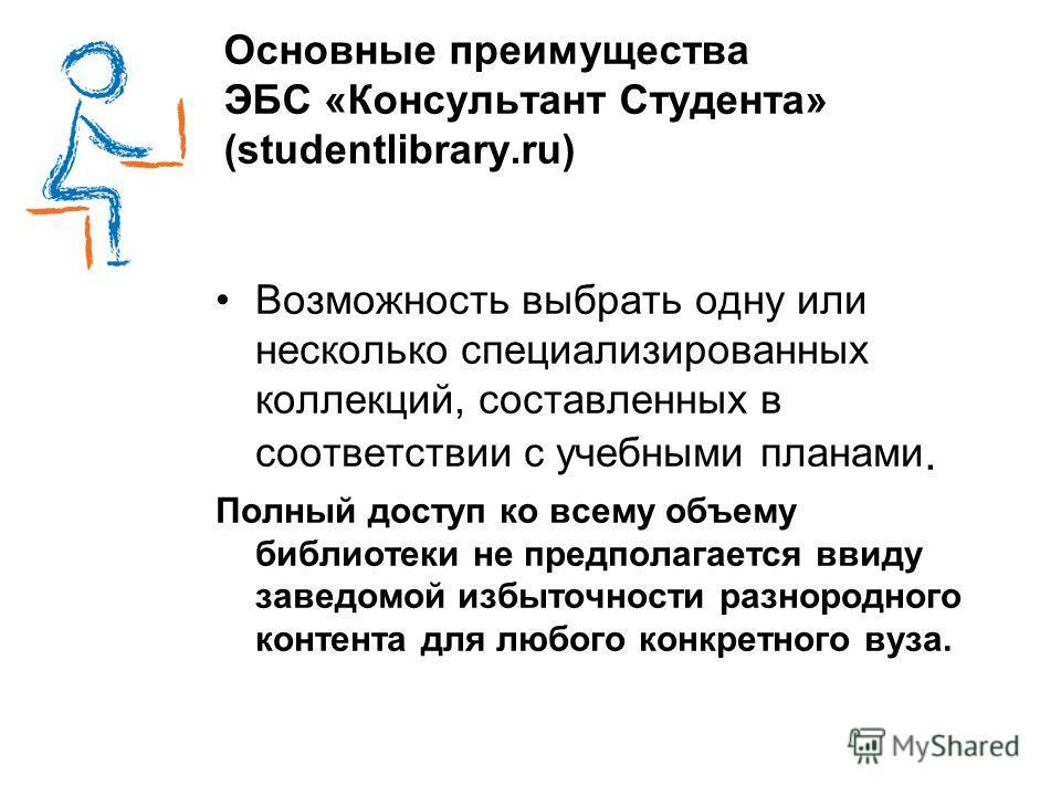 Основные преимущества ЭБС «Консультант Студента» (studentlibrary.ru) Возможность выбрать одну или несколько специализированных коллекций, составленных в соответствии с учебными планами. Полный доступ ко всему объему библиотеки не предполагается ввиду