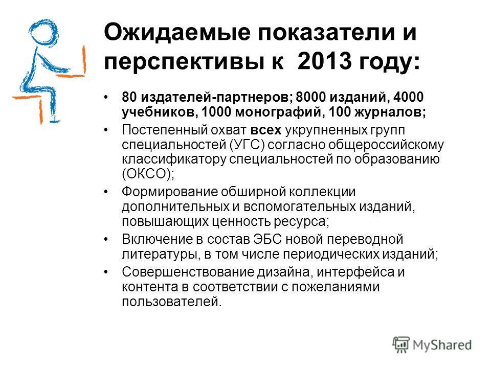 Ожидаемые показатели и перспективы к 2013 году: 80 издателей-партнеров; 8000 изданий, 4000 учебников, 1000 монографий, 100 журналов; Постепенный охват всех укрупненных групп специальностей (УГС) согласно общероссийскому классификатору специальностей