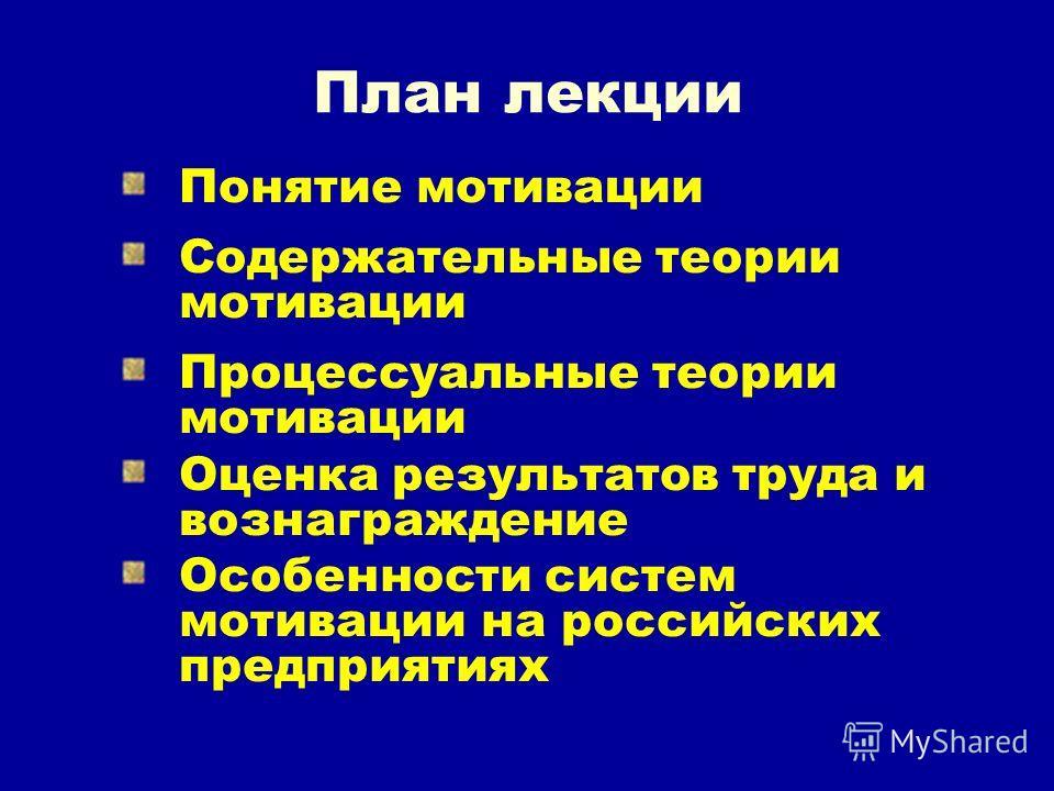 План лекции Понятие мотивации Содержательные теории мотивации Процессуальные теории мотивации Оценка результатов труда и вознаграждение Особенности систем мотивации на российских предприятиях