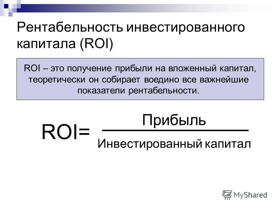 Рентабельность инвестированного капитала (ROI) ROI= Прибыль Инвестированный капитал ROI – это получение прибыли на вложенный капитал, теоретически он собирает воедино все важнейшие показатели рентабельности.