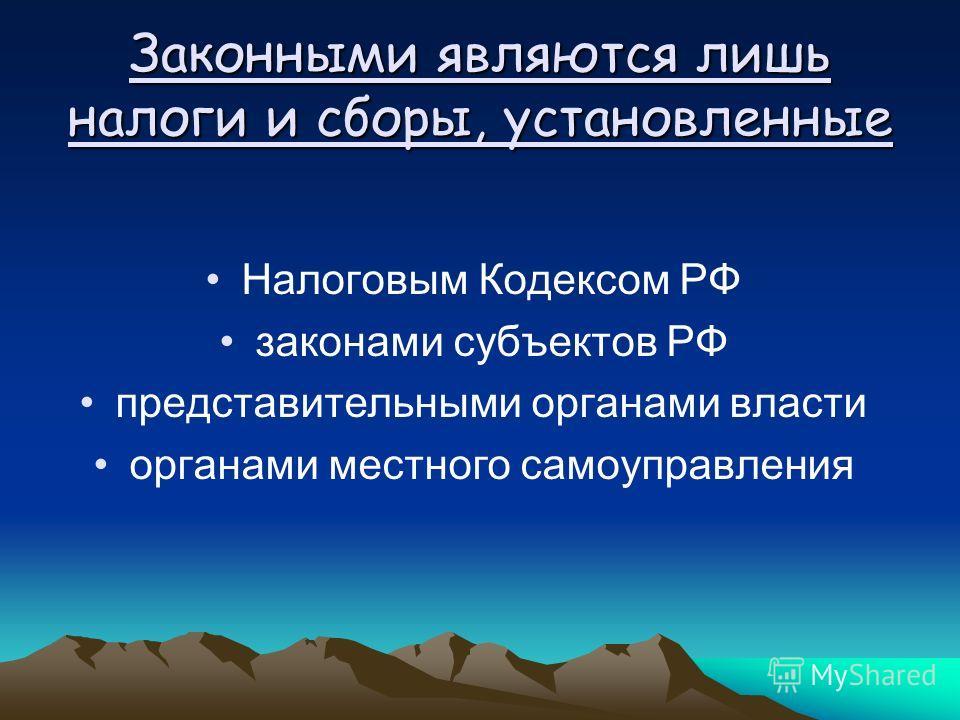 Законными являются лишь налоги и сборы, установленные Налоговым Кодексом РФ законами субъектов РФ представительными органами власти органами местного самоуправления