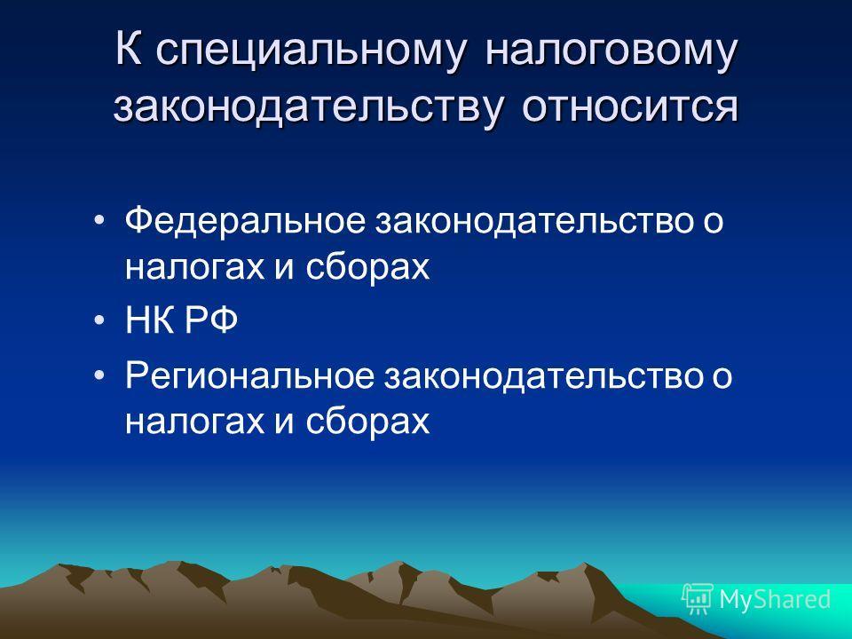 К специальному налоговому законодательству относится Федеральное законодательство о налогах и сборах НК РФ Региональное законодательство о налогах и сборах