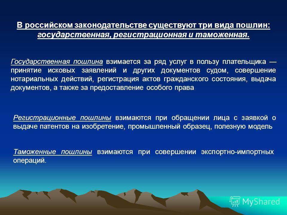 В российском законодательстве существуют три вида пошлин: государственная, регистрационная и таможенная. Государственная пошлина взимается за ряд услуг в пользу плательщика принятие исковых заявлений и других документов судом, совершение нотариальных